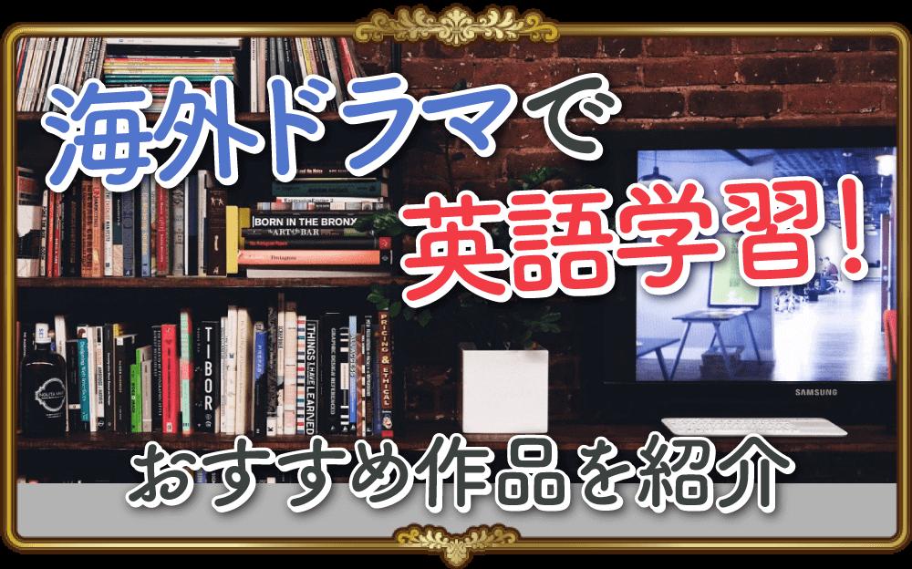 【初心者にもおすすめ】海外ドラマを使った英語の勉強法とおすすめドラマを紹介